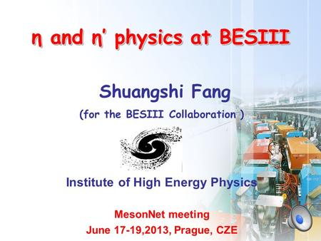 Shuangshi Fang (for the BESIII Collaboration ) Institute of High Energy Physics MesonNet meeting June 17-19,2013, Prague, CZE η and η' physics at BESIII.