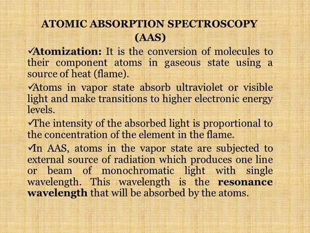 ATOMIC ABSORPTION SPECTROSCOPY (AAS) Atomization: It is the conversion of molecules to their component atoms in gaseous state using a source of heat (flame).