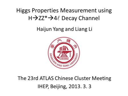 Higgs Properties Measurement using H  ZZ*  4 Decay Channel Haijun Yang and Liang Li The 23rd ATLAS Chinese Cluster Meeting IHEP, Beijing, 2013. 3. 3.