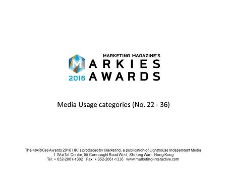 Media Usage categories (No. 22 - 36) The MARKies Awards 2016 HK is produced by Marketing, a publication of Lighthouse Independent Media 1 Wui Tat Centre,