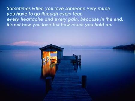 Sometimes when you love someone very much, you have to go through every tear, every heartache and every pain. Because in the end, it's not how you love.
