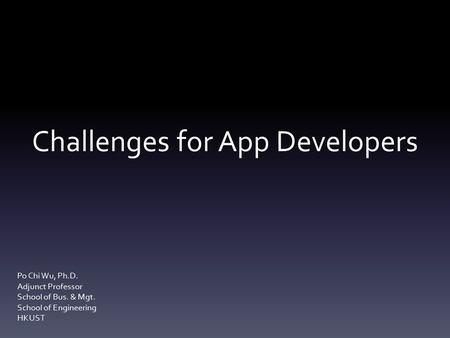 Challenges for App Developers Po Chi Wu, Ph.D. Adjunct Professor School of Bus. & Mgt. School of Engineering HKUST.