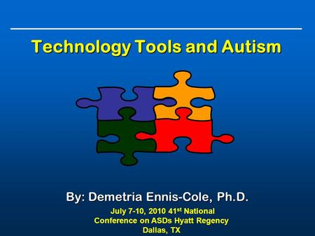 Technology Tools and Autism By: Demetria Ennis-Cole, Ph.D. July 7-10, 2010 41 st National Conference on ASDs Hyatt Regency Dallas, TX.