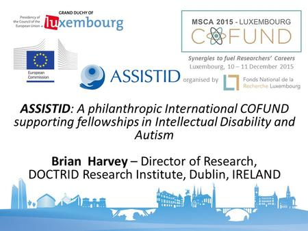ASSISTID: A philanthropic International COFUND supporting fellowships in Intellectual Disability and Autism Brian Harvey – Director of Research, DOCTRID.