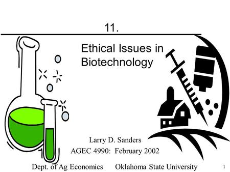 1 Larry D. Sanders AGEC 4990: February 2002 Dept. of Ag Economics Oklahoma State University 11. Ethical Issues in Biotechnology.
