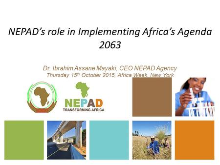 NEPAD's role in Implementing Africa's Agenda 2063 Dr. Ibrahim Assane Mayaki, CEO NEPAD Agency Thursday 15 th October 2015, Africa Week, New York.