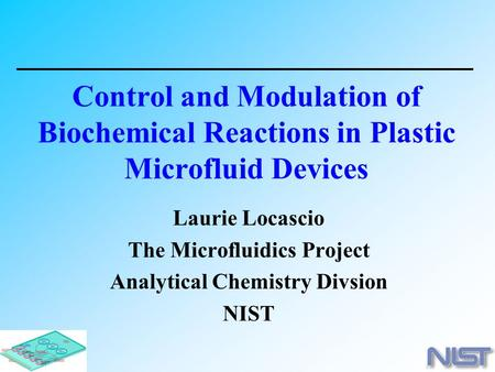 Laurie Locascio The Microfluidics Project Analytical Chemistry Divsion NIST Control and Modulation of Biochemical Reactions in Plastic Microfluid Devices.