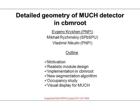 Evgeny Kryshen (PNPI) Mikhail Ryzhinskiy (SPbSPU) Vladimir Nikulin (PNPI) Detailed geometry of MUCH detector in cbmroot Outline Motivation Realistic module.