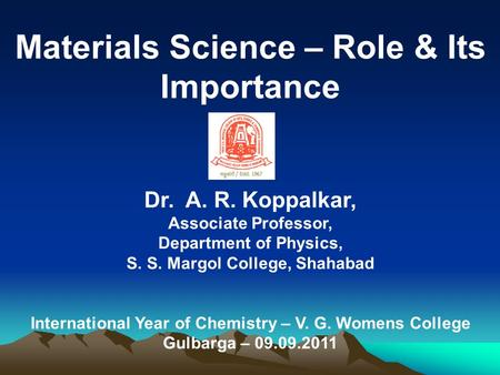 Materials Science – Role & Its Importance Dr. A. R. Koppalkar, Associate Professor, Department of Physics, S. S. Margol College, Shahabad International.