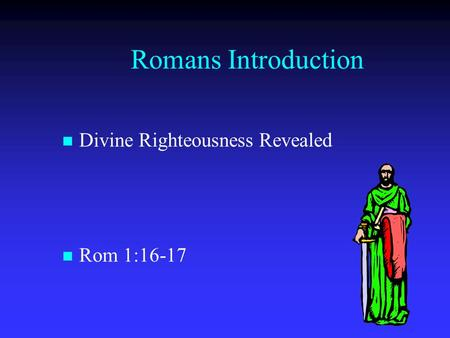 Romans Introduction Divine Righteousness Revealed Rom 1:16-17.