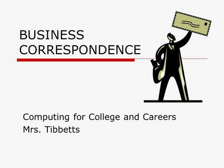 BUSINESS CORRESPONDENCE Computing for College and Careers Mrs. Tibbetts.