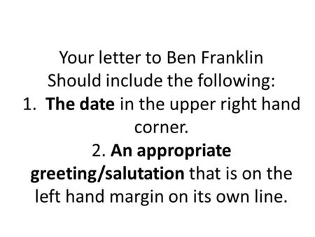 Your letter to Ben Franklin Should include the following: 1. The date in the upper right hand corner. 2. An appropriate greeting/salutation that is on.