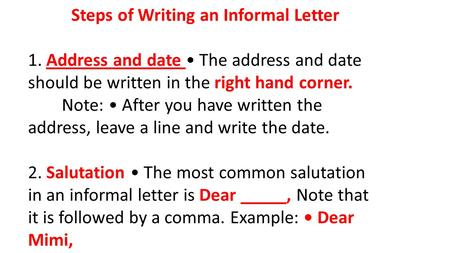 Steps of Writing an Informal Letter 1. Address and date The address and date should be written in the right hand corner. Note: After you have written the.