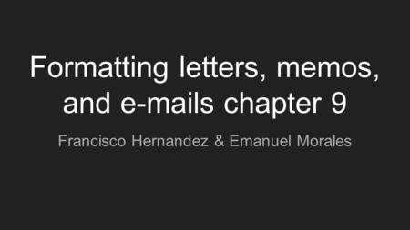 Formatting letters, memos, and e-mails chapter 9 Francisco Hernandez & Emanuel Morales.