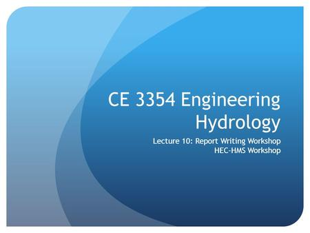 CE 3354 Engineering Hydrology Lecture 10: Report Writing Workshop HEC-HMS Workshop.