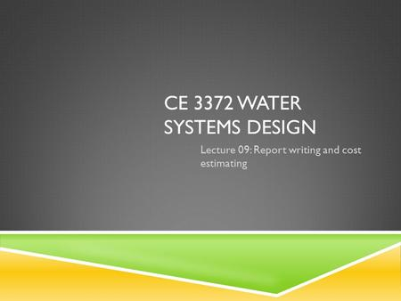 CE 3372 WATER SYSTEMS DESIGN Lecture 09: Report writing and cost estimating.