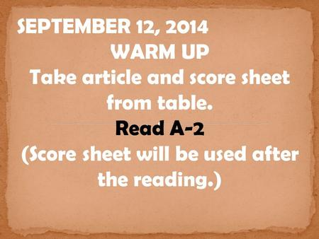 SEPTEMBER 12, 2014 WARM UP Take article and score sheet from table. Read A-2 (Score sheet will be used after the reading.)