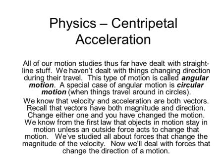 Physics – Centripetal Acceleration All of our motion studies thus far have dealt with straight- line stuff. We haven't dealt with things changing direction.