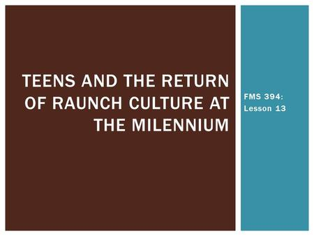 FMS 394: Lesson 13 TEENS AND THE RETURN OF RAUNCH CULTURE AT THE MILENNIUM.