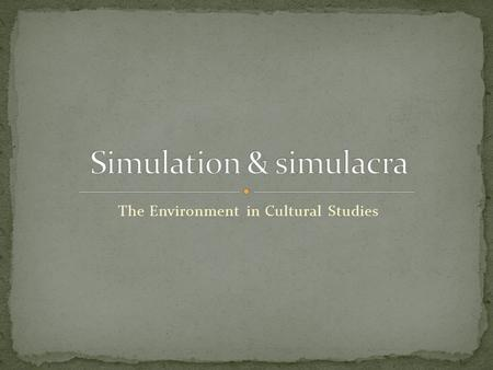 The Environment in Cultural Studies. 'Simulation: a copy without a source, an imitation that has lost its original. theory about how our images, our communications.