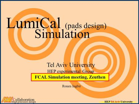 HEP Tel Aviv University LumiCal (pads design) Simulation Ronen Ingbir FCAL Simulation meeting, Zeuthen Tel Aviv University HEP experimental Group Collaboration.