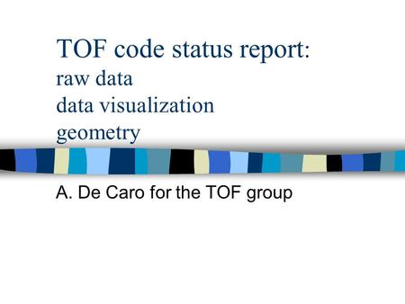 TOF code status report : raw data data visualization geometry A. De Caro for the TOF group.