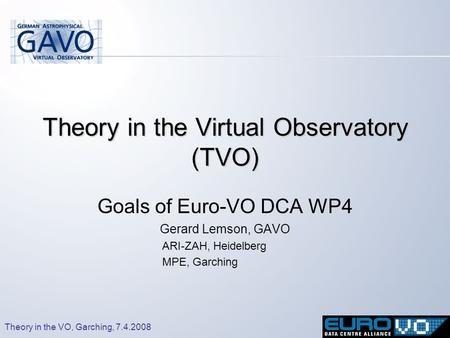 Theory in the VO, Garching, 7.4.2008 Theory in the Virtual Observatory (TVO) Goals of Euro-VO DCA WP4 Gerard Lemson, GAVO ARI-ZAH, Heidelberg MPE, Garching.