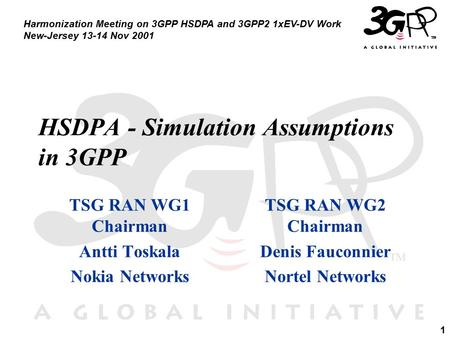 1 Harmonization Meeting on 3GPP HSDPA and 3GPP2 1xEV-DV Work New-Jersey 13-14 Nov 2001 HSDPA - Simulation Assumptions in 3GPP TSG RAN WG1 Chairman Antti.