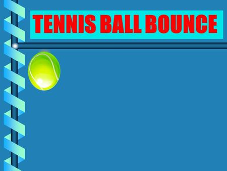 TENNIS BALL BOUNCE CHALLENGE Find the relationship between the height from which a tennis ball is dropped and the height of its resulting bounce.