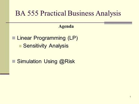 1 BA 555 Practical Business Analysis Linear Programming (LP) Sensitivity Analysis Simulation Agenda.