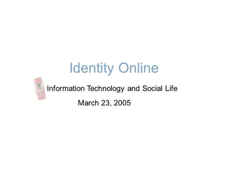 Identity Online Information Technology and Social Life March 23, 2005.
