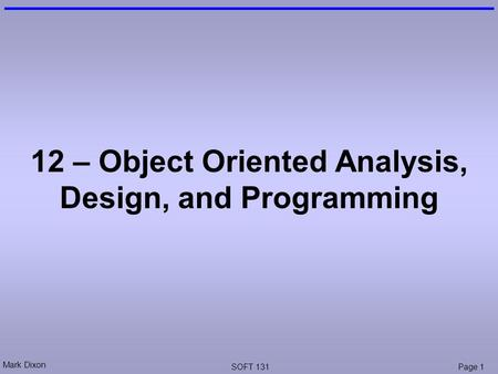 Mark Dixon SOFT 131Page 1 12 – Object Oriented Analysis, Design, and Programming.