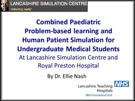 By Dr. Ellie Nash Combined Paediatric Problem-based learning and Human Patient Simulation for Undergraduate Medical Students At Lancashire Simulation Centre.
