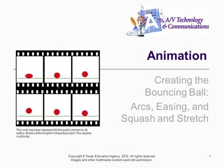 Animation Creating the Bouncing Ball: Arcs, Easing, and Squash and Stretch 1Copyright © Texas Education Agency, 2012. All rights reserved. Images and other.