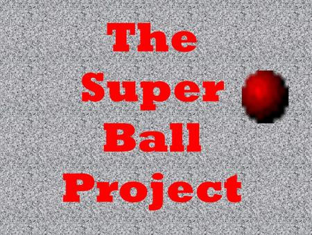 The Super Ball Project. QUESTION Does a surface effect the bounce of a super ball?