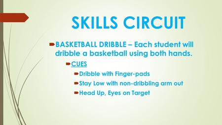 SKILLS CIRCUIT  BASKETBALL DRIBBLE – Each student will dribble a basketball using both hands.  CUES  Dribble with Finger-pads  Stay Low with non-dribbling.