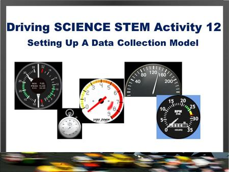 Driving SCIENCE STEM Activity 12 Setting Up A Data Collection Model.