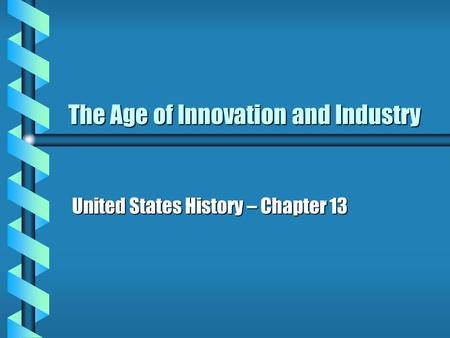 The Age of Innovation and Industry United States History – Chapter 13.