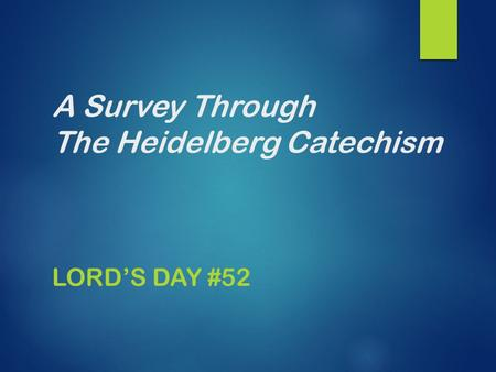 A Survey Through The Heidelberg Catechism LORD'S DAY #52.