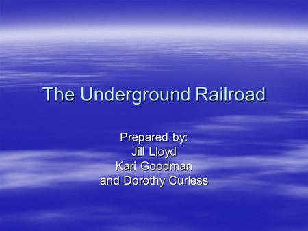 The Underground Railroad Prepared by: Jill Lloyd Kari Goodman and Dorothy Curless.