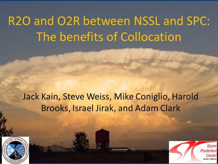 R2O and O2R between NSSL and SPC: The benefits of Collocation Jack Kain, Steve Weiss, Mike Coniglio, Harold Brooks, Israel Jirak, and Adam Clark.