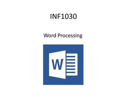 INF1030 Word Processing. In this module you will learn to Create and modify text Adjusting the setup of a page Headers and Footers Inserting and moving.