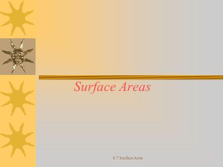 Surface Areas 8.7 Surface Area. Objective Apply the surface area formula to various 3-dimensional figures in order to find the area 8.7 Surface Area.