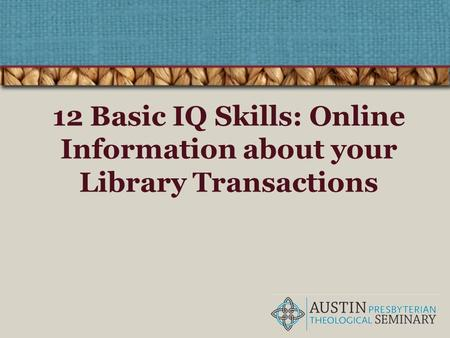 12 Basic IQ Skills: Online Information about your Library Transactions.
