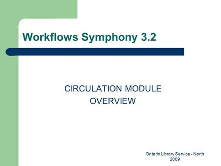 Workflows Symphony 3.2 CIRCULATION MODULE OVERVIEW Ontario Library Service - North 2009.