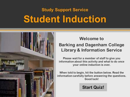 Study Support Service Student Induction Start Quiz! Welcome to Barking and Dagenham College Library & Information Service Please wait for a member of staff.