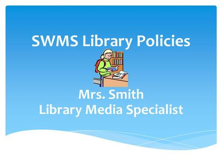 SWMS Library Policies Mrs. Smith Library Media Specialist.