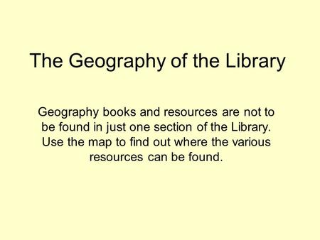 The Geography of the Library Geography books and resources are not to be found in just one section of the Library. Use the map to find out where the various.