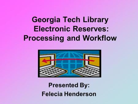 Georgia Tech Library Electronic Reserves: Processing and Workflow Presented By: Felecia Henderson.