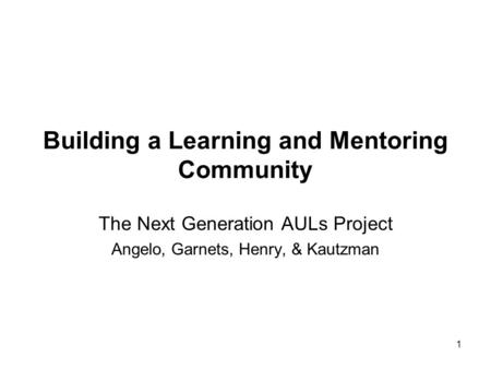 Building a Learning and Mentoring Community The Next Generation AULs Project Angelo, Garnets, Henry, & Kautzman 1.